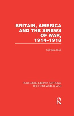 Britain, America and the Sinews of War 1914-1918 (RLE The First World War)