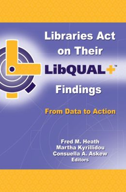Libraries Act on Their LibQUAL+ Findings: From Data to Action