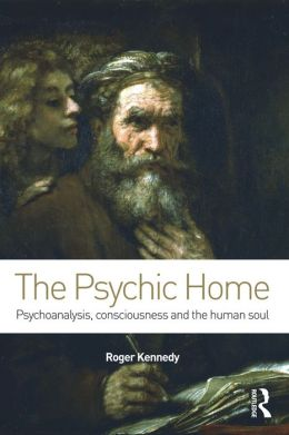 The Psychic Home: Psychoanalysis, Consciousness and the Human Soul: Psychoanalysis, consciousness and the human soul