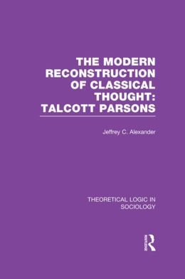 Modern Reconstruction of Classical Thought (Theoretical Logic in Sociology): Talcott Parsons