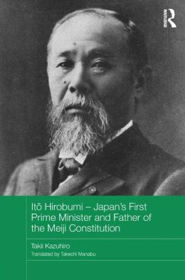 Japan's First Prime Minister: Ito Hirobumi, Father of the Japanese Constitution