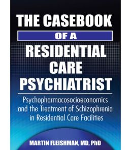 The Casebook of a Residential Care Psychiatrist: Psychopharmacosocioeconomics and the Treatment of Schizophrenia in Residential Care Facilities
