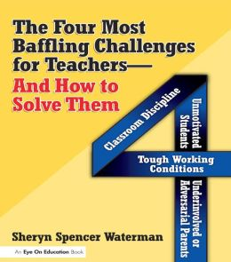 The Four Most Baffling Challenges for Teachers and How to Solve Them: Classroom Discipline, Unmotivated Students, Underinvolved or Adversarial Parents, and Tough Working Conditions