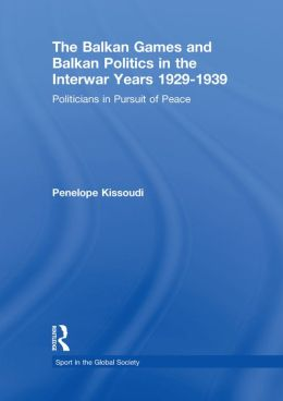 The Balkan Games and Balkan Politics in the Interwar Years 1929 1939: Politicians in Pursuit of Peace