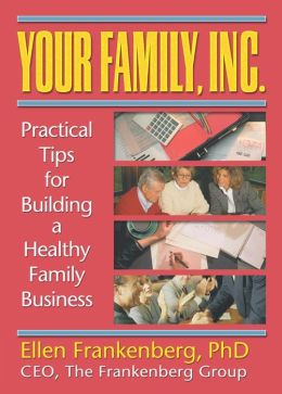 Your Family, Inc.: Practical Tips for Building a Healthy Family Business