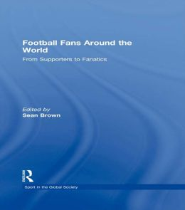 FOOTBALL FANS AROUND WORLD - BROWN: From Supporters to Fanatics