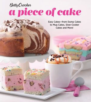 Betty Crocker A Piece of Cake: Easy Cakes - from Dump Cakes to Mug Cakes, Slow-Cooker Cakes and More!