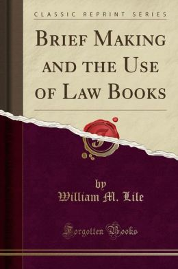 Brief Making and the Use of Law Books (Classic Reprint)
