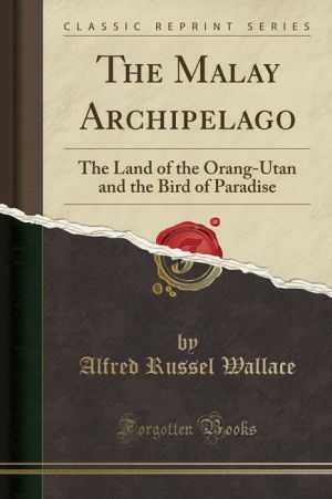 The Malay Archipelago: The Land of the Orang-Utan and the Bird of Paradise (Classic Reprint)