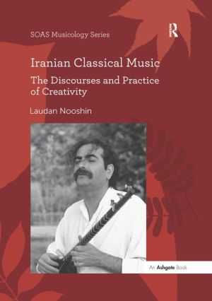 Iranian Classical Music: The Discourses and Practice of Creativity