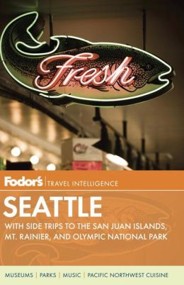 Fodor's Seattle, 5th Edition with Side Trips to the San Juan Islands, Mt. Rainier, and Olympic National Park