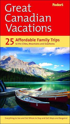 Fodor's Great Canadian Vacations (Fodor's Travel Guide Series) 25 Trips to Canada's Best- Loved Destinations