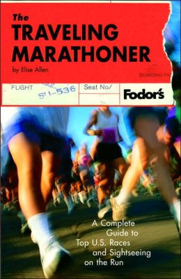 The Traveling Marathoner: A Complete Guide to Top U. S. Races and Sightseeing on the Run