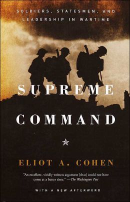 Supreme Command: Soldiers, Statesmen, and Leadership in Wartime