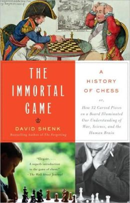 The Immortal Game: A History of Chess or How 32 Carved Pieces on a Board Illuminated Our Understanding of War, Art, Science, and the Human Brain