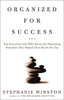 Organized for Success: Top Executives and CEOs Reveal the Organizing Principles That Helped Them Reach the Top