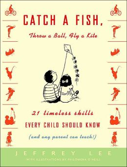 Catch a Fish, Throw a Ball, Fly a Kite: Twenty-One Timeless Skills Every Child Should Know (and Any Parent Can Teach!)