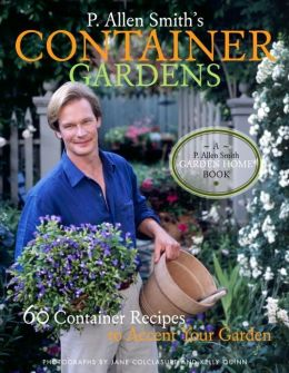 P. Allen Smith's Container Gardens: 60 Container Recipes to Accent Your Garden Home