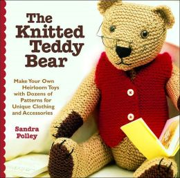 The Knitted Teddy Bear: Make Your Own Heirloom Toys with Dozens of Patterns for Unique Clothing Andaccessories