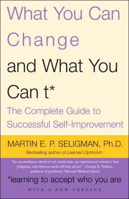 What You Can Change ... and What You Can't: The Complete Guide to Successful Self-Improvement