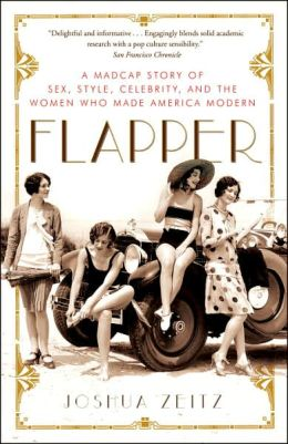Flapper: A Madcap Story of Sex, Style, Celebrity, and the Women Who Made America Modern