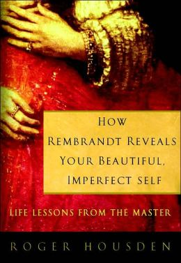 How Rembrandt Reveals Your Beautiful, Imperfect Self: Life Lessons from the Master