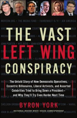 The Vast Left Wing Conspiracy: The Untold Story of How Democratic Operatives, Eccentric Billionaires, Liberal Activists, and Assorted Celebrities Tried to Bring Down a President--and Why They'll Try Even Harder Next Time