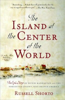 Island at the Center of the World: The Epic Story of Dutch Manhattan, and the Forgotten Colony That Shaped America