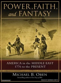 Power, Faith and Fantasy: America in the Middle East, 1776 to the Present