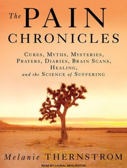 The Pain Chronicles: Cures, Myths, Mysteries, Prayers, Diaries, Brain Scans, Healing, and the Science of Suffering