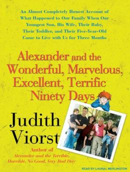 Alexander and the Wonderful, Marvelous, Excellent, Terrific Ninety Days: An Almost Completely Honest Account of What Happened to Our Family When Our Youngest Son, His Wife, Their Baby, Their Toddler, and Their Five-Year-Old Came to Live with Us for Three