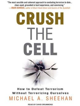 Crush the Cell: How to Defeat Terror Without Terrorizing Ourselves