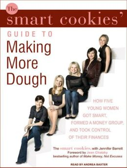 The Smart Cookies' Guide to Making More Dough: How Five Young Women Got Smart, Formed a Money Group, and Took Control of Their Finances