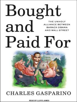 Bought and Paid For: The Unholy Alliance Between Barack Obama and Wall Street