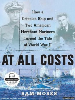 At All Costs: How a Crippled Ship and Two American Merchant Marines Turned the Tide of World War II