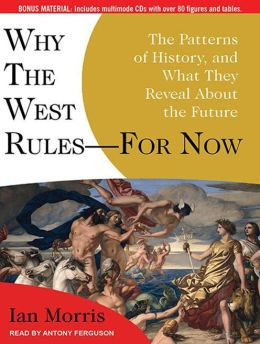 Why the West Rules---for Now: The Patterns of History, and What They Reveal About the Future