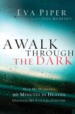 Book Cover Image. Title: A Walk Through the Dark:  How My Husband's 90 Minutes in Heaven Deepened My Faith for a Lifetime, Author: Eva L. Piper