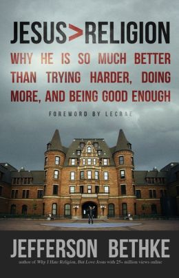 Jesus > Religion: Why He Is So Much Better Than Trying Harder, Doing More, and Being Good Enough