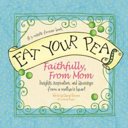 Eat Your Peas Faithfully, from Mom: Insights, inspiration, and blessings from a mother's heart