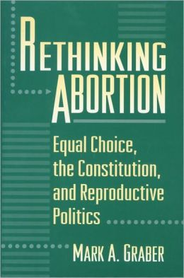 Rethinking Abortion: Equal Choice, the Constitution, and Reproductive Politics