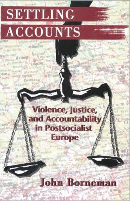 Settling Accounts: Violence, Justice, and Accountability in Postsocialist Europe: Violence, Justice, and Accountability in Postsocialist Europe
