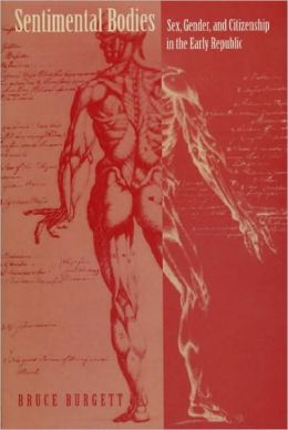 Sentimental Bodies: Sex, Gender, and Citizenship in the Early Republic