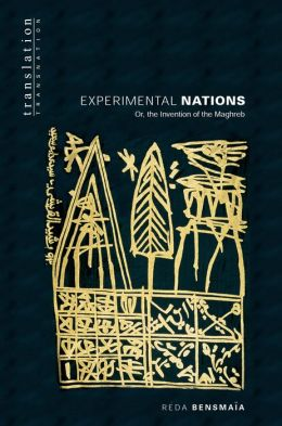 Experimental Nations: Or, the Invention of the Maghreb