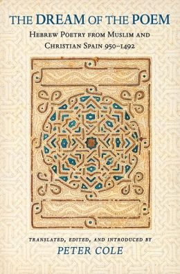 The Dream of the Poem: Hebrew Poetry from Muslim and Christian Spain, 950-1492: Hebrew Poetry from Muslim and Christian Spain, 950-1492
