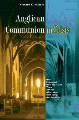 Anglican Communion in Crisis: How Episcopal Dissidents and Their African Allies Are Reshaping Anglicanism
