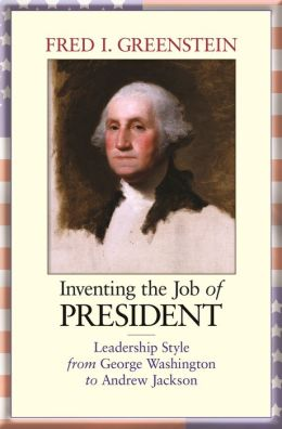 Inventing the Job of President: Leadership Style from George Washington to Andrew Jackson
