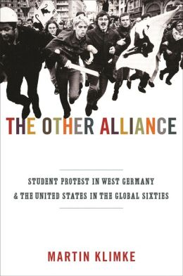 The Other Alliance: Student Protest in West Germany and the United States in the Global Sixties: Student Protest in West Germany and the United States in the Global Sixties