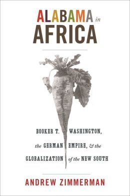 Alabama in Africa: Booker T. Washington, the German Empire, and the Globalization of the New South: Booker T. Washington, the German Empire, and the Globalization of the New South