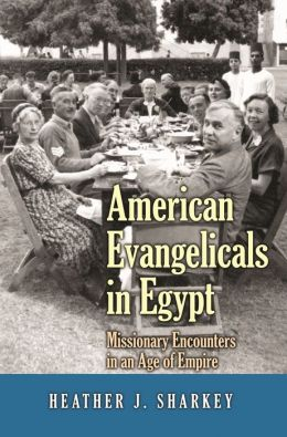 American Evangelicals in Egypt: Missionary Encounters in an Age of Empire: Missionary Encounters in an Age of Empire