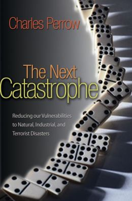 The Next Catastrophe: Reducing Our Vulnerabilities to Natural, Industrial, and Terrorist Disasters